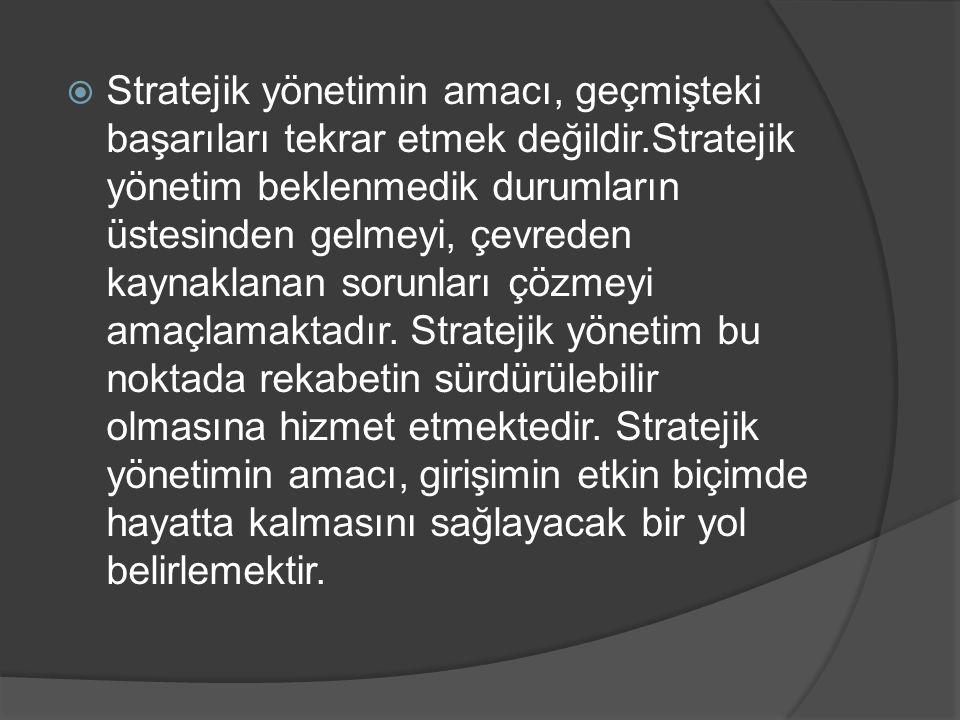  Stratejik yönetimin amacı, geçmişteki başarıları tekrar etmek değildir.Stratejik yönetim beklenmedik durumların üstesinden gelmeyi, çevreden kaynakl