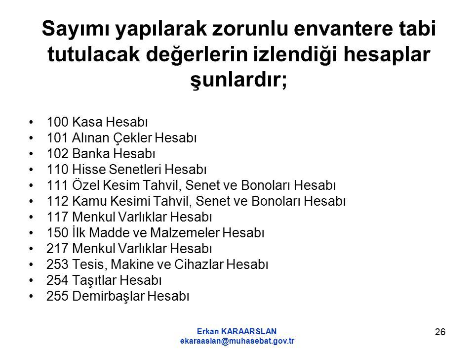 Erkan KARAARSLAN ekaraaslan@muhasebat.gov.tr 26 Sayımı yapılarak zorunlu envantere tabi tutulacak değerlerin izlendiği hesaplar şunlardır; 100 Kasa He