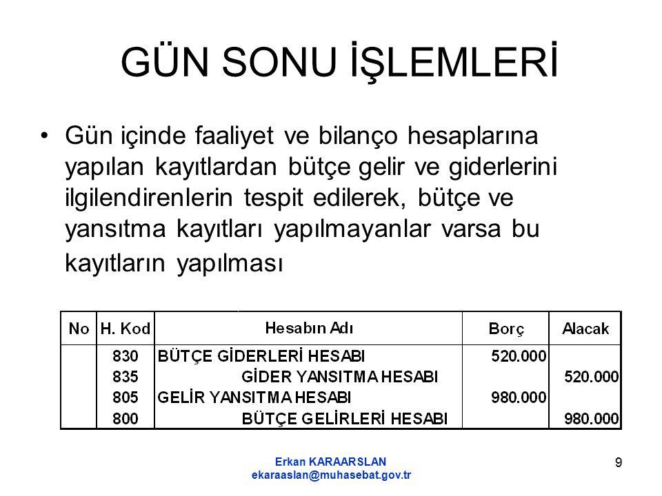 Erkan KARAARSLAN ekaraaslan@muhasebat.gov.tr 9 GÜN SONU İŞLEMLERİ Gün içinde faaliyet ve bilanço hesaplarına yapılan kayıtlardan bütçe gelir ve giderl