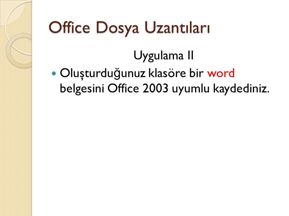 Office Dosya Uzantıları Uygulama II Oluşturdu ğ unuz klasöre bir word belgesini Office 2003 uyumlu kaydediniz.