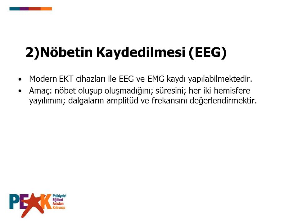 2)Nöbetin Kaydedilmesi (EEG) Modern EKT cihazları ile EEG ve EMG kaydı yapılabilmektedir. Amaç: nöbet oluşup oluşmadığını; süresini; her iki hemisfere