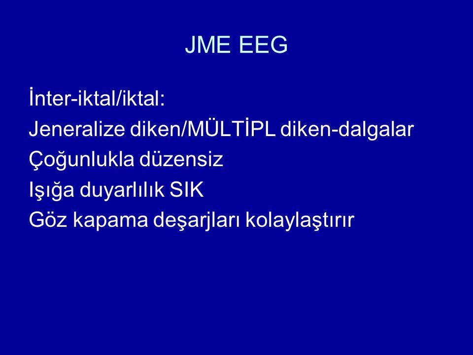 JME EEG İnter-iktal/iktal: Jeneralize diken/MÜLTİPL diken-dalgalar Çoğunlukla düzensiz Işığa duyarlılık SIK Göz kapama deşarjları kolaylaştırır