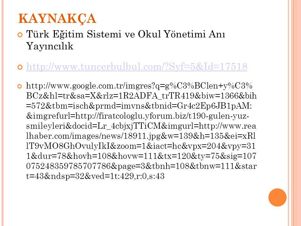 KAYNAKÇA Türk Eğitim Sistemi ve Okul Yönetimi Anı Yayıncılık http://www.tuncerbulbul.com/?Syf=5&Id=17518 http://www.google.com.tr/imgres?q=g%C3%BClen+y%C3% BCz&hl=tr&sa=X&rlz=1R2ADFA_trTR419&biw=1366&bih =572&tbm=isch&prmd=imvns&tbnid=Gr4c2Ep6JB1pAM: &imgrefurl=http://firatcologlu.yforum.biz/t190-gulen-yuz- smileyleri&docid=Lr_4cbjxjTTiCM&imgurl=http://www.rea lhaber.com/images/news/18911.jpg&w=139&h=135&ei=xRl lT9vMO8GhOvulyIkI&zoom=1&iact=hc&vpx=204&vpy=31 1&dur=78&hovh=108&hovw=111&tx=120&ty=75&sig=107 075248359785707786&page=3&tbnh=108&tbnw=111&star t=43&ndsp=32&ved=1t:429,r:0,s:43