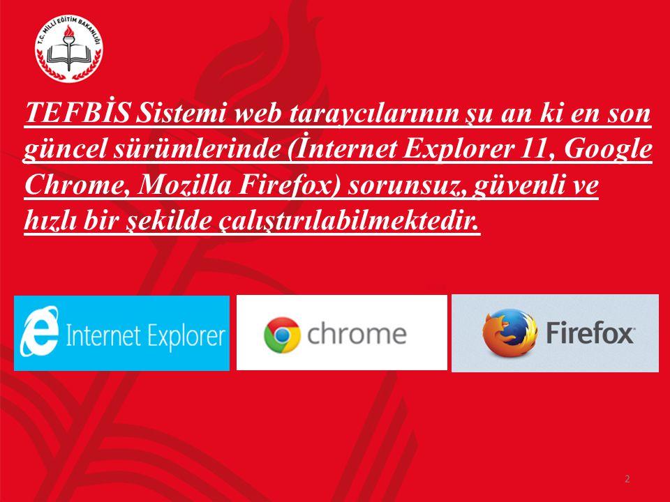 TEFBİS Sistemi web taraycılarının şu an ki en son güncel sürümlerinde (İnternet Explorer 11, Google Chrome, Mozilla Firefox) sorunsuz, güvenli ve hızl