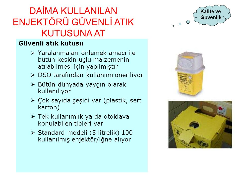 Güvenli atık kutusu  Yaralanmaları önlemek amacı ile bütün keskin uçlu malzemenin atılabilmesi için yapılmıştır  DSÖ tarafından kullanımı öneriliyor