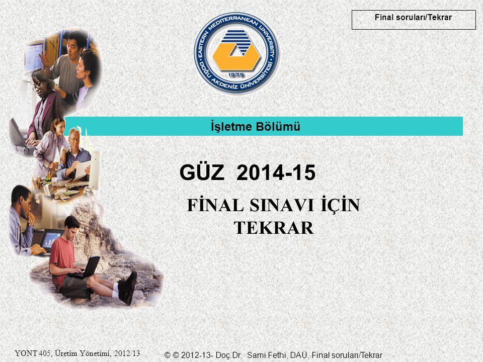 © © 2012-13- Doç.Dr. Sami Fethi, DAÜ, Final soruları/Tekrar Final soruları/Tekrar YONT 405, Üretim Yönetimi, 2012/13 FİNAL SINAVI İÇİN TEKRAR İşletme