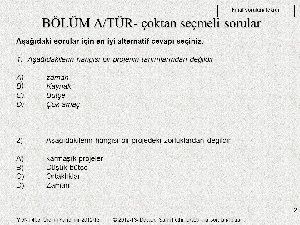 YONT 405, Üretim Yönetimi, 2012/13 © 2012-13- Doç.Dr. Sami Fethi, DAÜ,Final soruları/Tekrar. Final soruları/Tekrar 2 BÖLÜM A/TÜR- çoktan seçmeli sorul