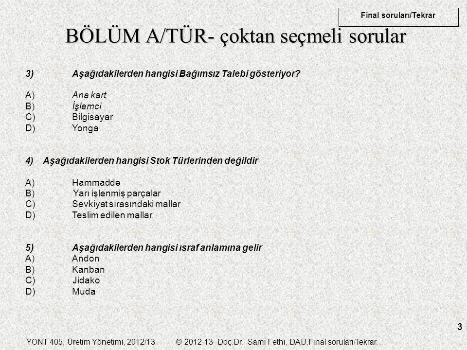 YONT 405, Üretim Yönetimi, 2012/13 © 2012-13- Doç.Dr. Sami Fethi, DAÜ,Final soruları/Tekrar. Final soruları/Tekrar 3 BÖLÜM A/TÜR- çoktan seçmeli sorul