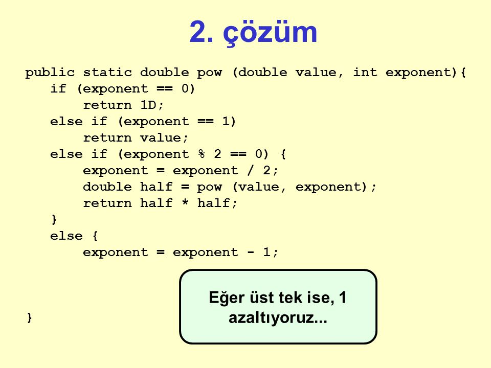 2. çözüm public static double pow (double value, int exponent){ if (exponent == 0) return 1D; else if (exponent == 1) return value; else if (exponent