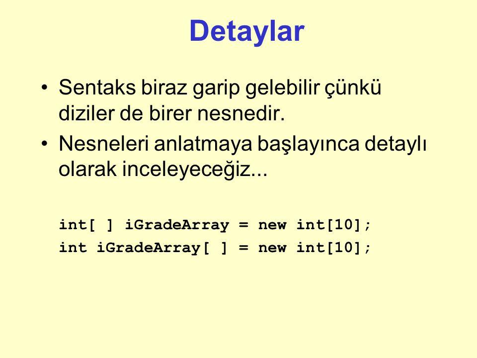 Temel veri türlerinden Diziler Anafikir: Daha önce öğrendiklerinize benzer Yazılımda bazı farklılıklar vardır Java 'da dizi bildirimi: [ ] = new [ ]; örnek: 10 adet tamsayı türündeki notu tutmak için tamsayı türünden 10 elemanlı bir dizi oluşturalım: int[ ] notDizisi = new int[10]; Dizi bildirim hatası: köşeli parantez yerine normal parantez kullanmak: int[ ] iGradeArray = new int(10);