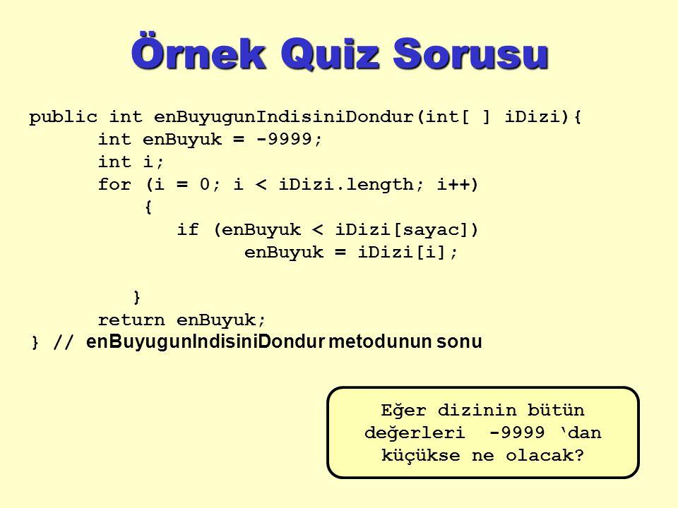 Örnek Quiz Sorusu public int enBuyugunIndisiniDondur(int[ ] iDizi){ int enBuyuk = -9999; int i; for (i = 0; i < iDizi.length; i++) { if (enBuyuk < iDizi[sayac]) enBuyuk = iDizi[i]; } return enBuyuk; } // enBuyugunIndisiniDondur metodunun sonu Çalışır mı