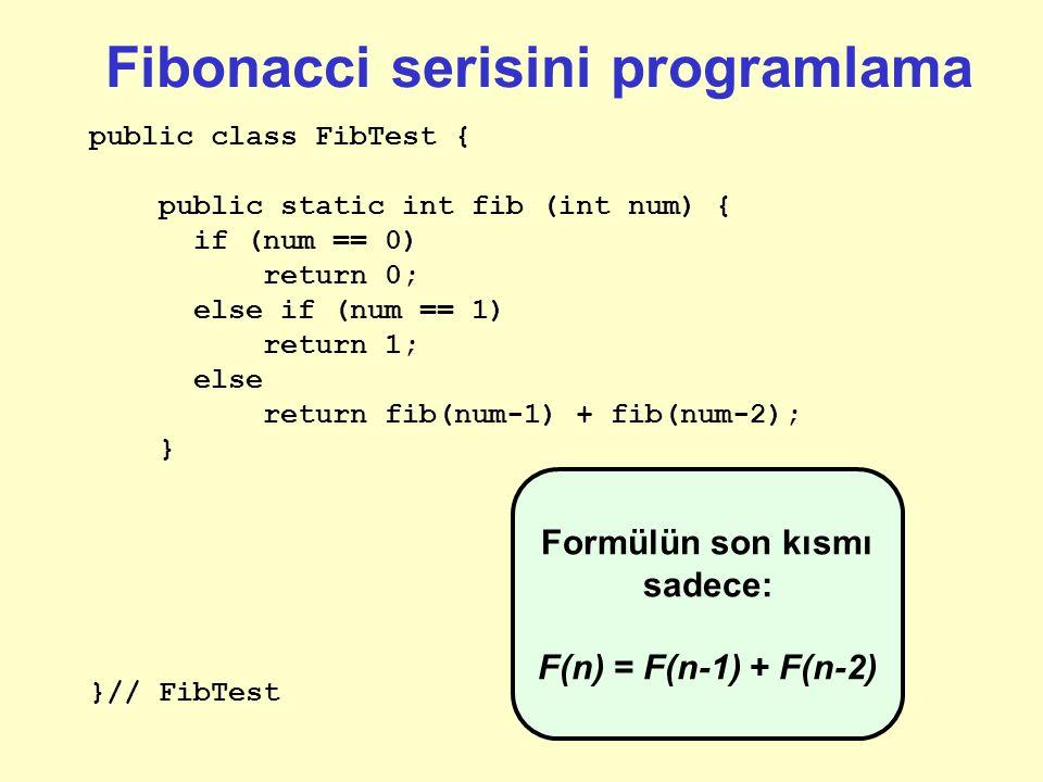Fibonacci serisini programlama public class FibTest { public static int fib (int num) { if (num == 0) return 0; else if (num == 1) return 1; }// FibTest Sonlanmasını sağlamak için ikinci bir özel durumu daha biliyoruz: F(1) = 1.