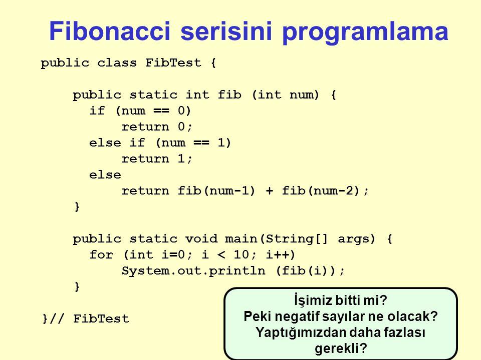 Fibonacci serisini programlama public class FibTest { public static int fib (int num) { if (num == 0) return 0; else if (num == 1) return 1; else return fib(num-1) + fib(num-2); } public static void main(String[] args) { for (int i=0; i < 10; i++) System.out.println (fib(i)); } }// FibTest Metodu test etmek için bir main bloğu yazmak sizin sorumluluğunuz.