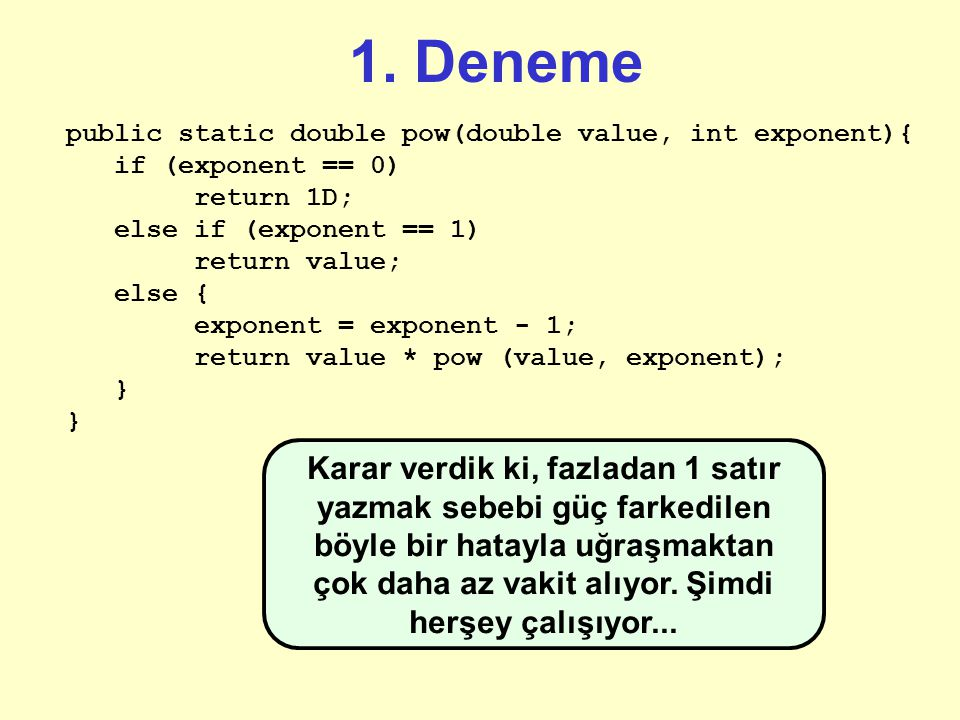 "1. Deneme public static double pow(double value, int exponent){ if (bDEBUG) System.out.println (""Entering with: "" + value + "", and exp: "" + exponent);"