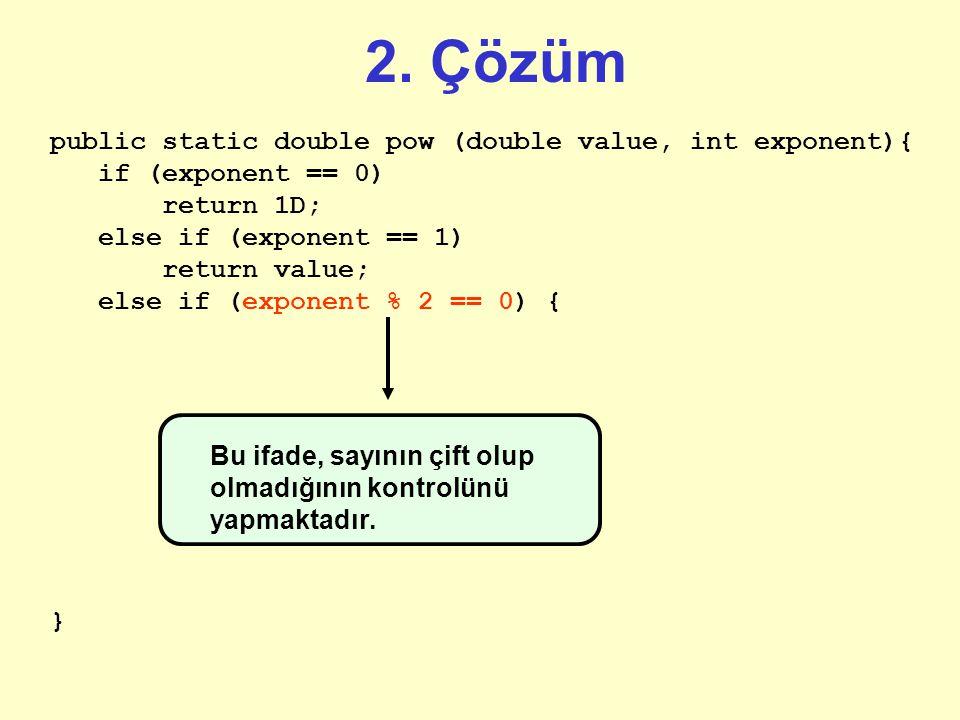 2. Çözüm public static double pow (double value, int exponent){ if (exponent == 0) return 1D; else if (exponent == 1) return value; } İlkinde olduğu g