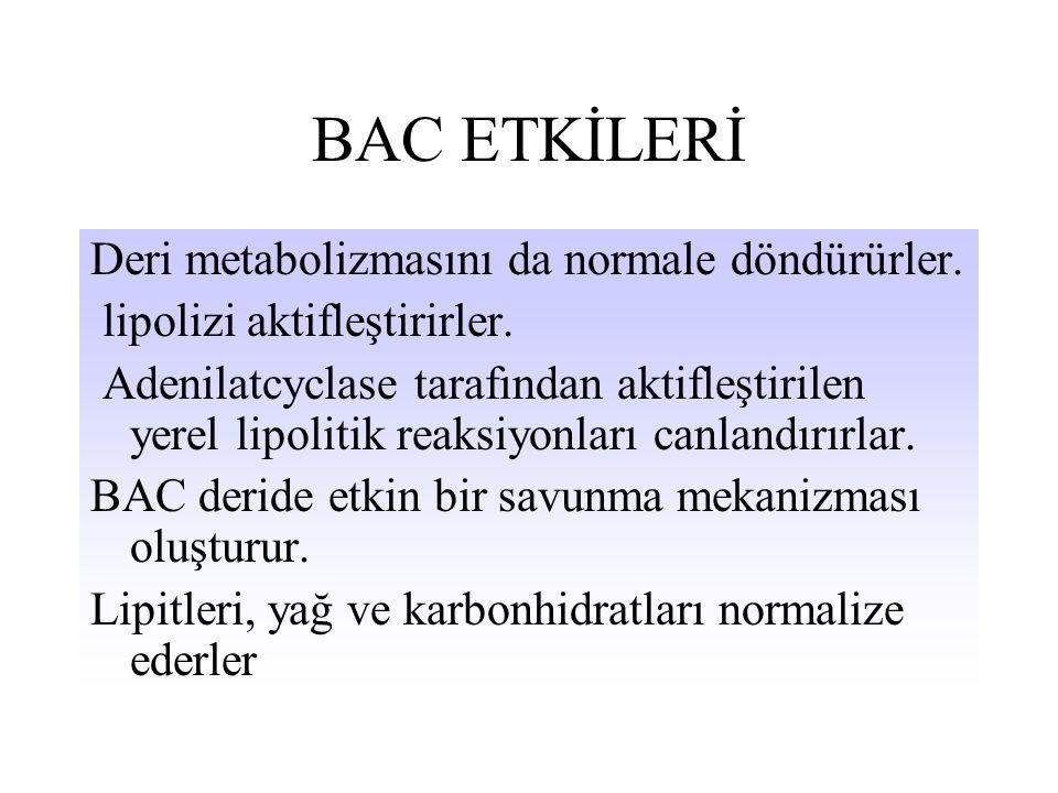 BAC ETKİLERİ Deri metabolizmasını da normale döndürürler. lipolizi aktifleştirirler. Adenilatcyclase tarafından aktifleştirilen yerel lipolitik reaksi
