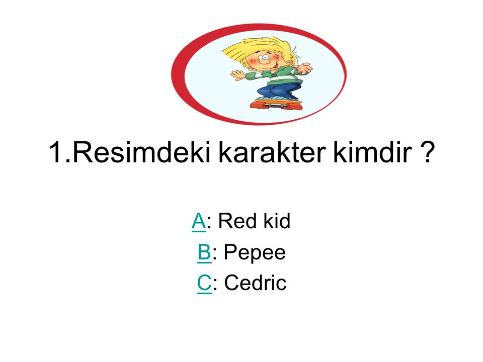 1.Resimdeki karakter kimdir ? AA: Red kid BB: Pepee CC: Cedric