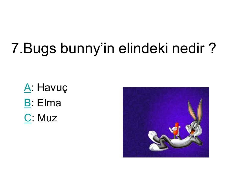 7.Bugs bunny'in elindeki nedir ? AA: Havuç BB: Elma CC: Muz