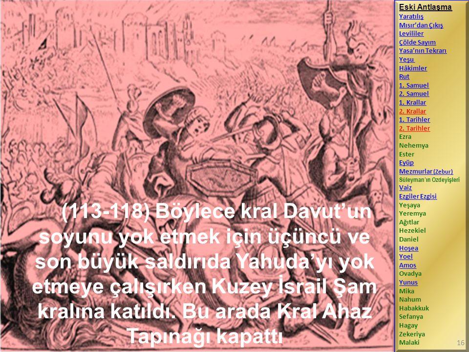 (113-118) Böylece kral Davut'un soyunu yok etmek için üçüncü ve son büyük saldırıda Yahuda'yı yok etmeye çalışırken Kuzey İsrail Şam kralına katıldı.