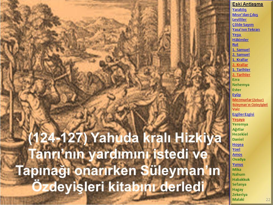 (124-127) Yahuda kralı Hizkiya Tanrı'nın yardımını istedi ve Tapınağı onarırken Süleyman'ın Özdeyişleri kitabını derledi Eski Antlaşma Yaratılış Mısır