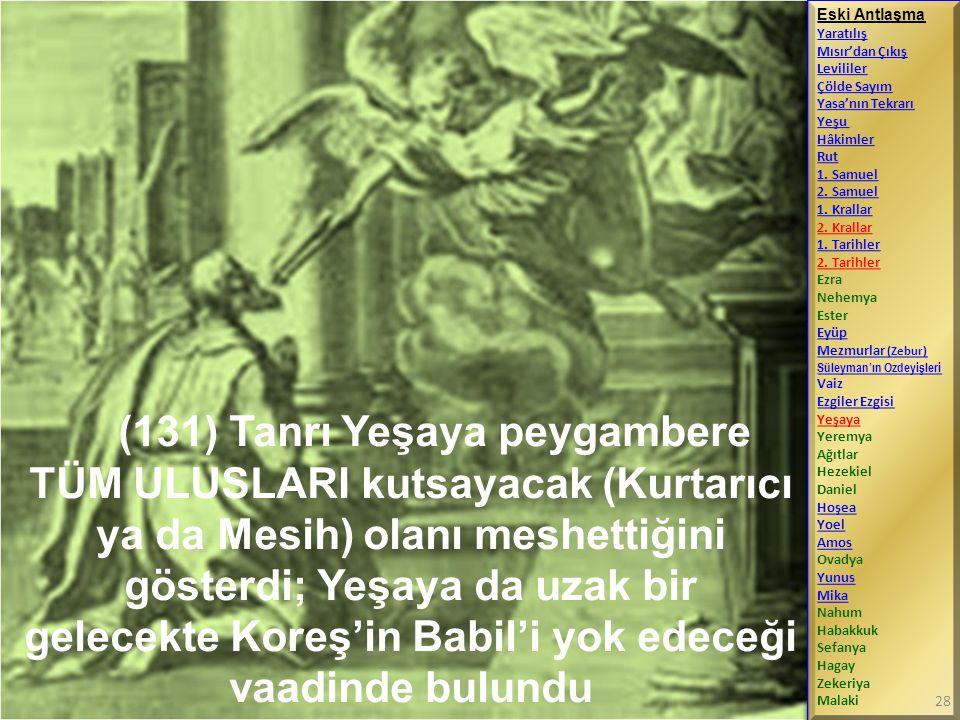 (131) Tanrı Yeşaya peygambere TÜM ULUSLARI kutsayacak (Kurtarıcı ya da Mesih) olanı meshettiğini gösterdi; Yeşaya da uzak bir gelecekte Koreş'in Babil