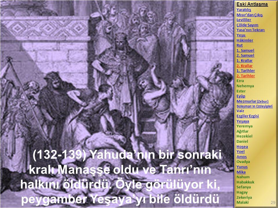 (132-139) Yahuda'nın bir sonraki kralı Manaşşe oldu ve Tanrı'nın halkını öldürdü. Öyle görülüyor ki, peygamber Yeşaya'yı bile öldürdü Eski Antlaşma Ya