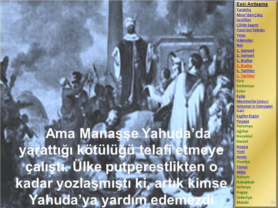 Ama Manaşşe Yahuda'da yarattığı kötülüğü telafi etmeye çalıştı. Ülke putperestlikten o kadar yozlaşmıştı ki, artık kimse Yahuda'ya yardım edemezdi Esk