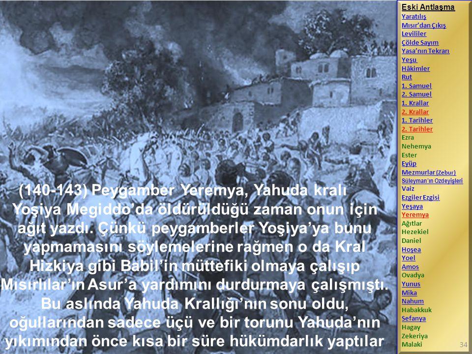 (140-143) Peygamber Yeremya, Yahuda kralı Yoşiya Megiddo'da öldürüldüğü zaman onun için ağıt yazdı. Çünkü peygamberler Yoşiya'ya bunu yapmamasını söyl