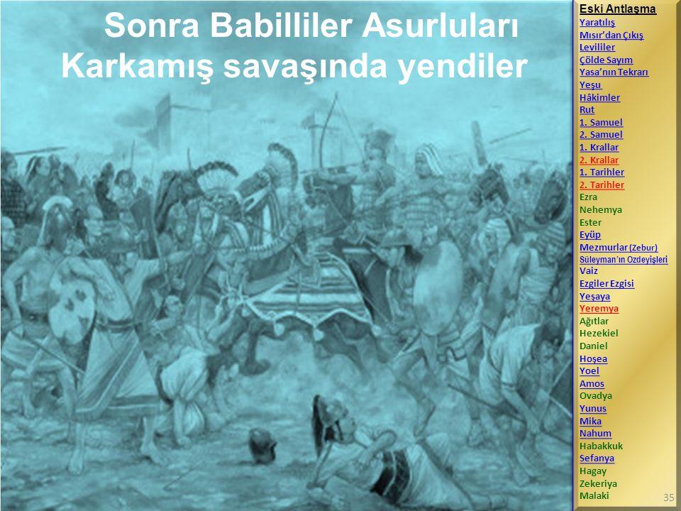 Sonra Babilliler Asurluları Karkamış savaşında yendiler Eski Antlaşma Yaratılış Mısır'dan Çıkış Levililer Çölde Sayım Yasa'nın Tekrarı Yeşu Hâkimler R