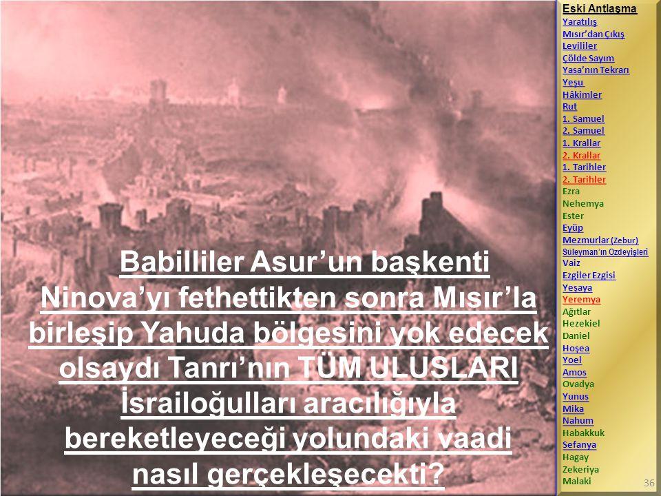 Babilliler Asur'un başkenti Ninova'yı fethettikten sonra Mısır'la birleşip Yahuda bölgesini yok edecek olsaydı Tanrı'nın TÜM ULUSLARI İsrailoğulları a