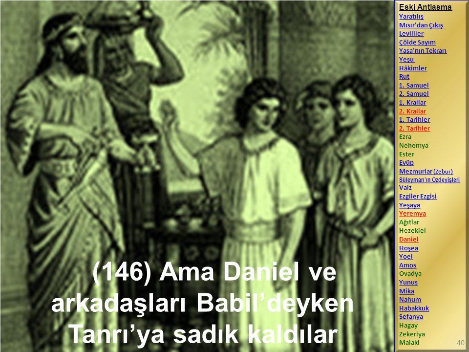 (146) Ama Daniel ve arkadaşları Babil'deyken Tanrı'ya sadık kaldılar Eski Antlaşma Yaratılış Mısır'dan Çıkış Levililer Çölde Sayım Yasa'nın Tekrarı Ye