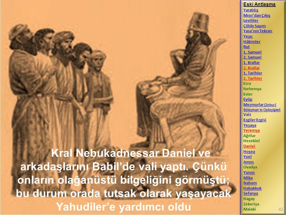 Kral Nebukadnessar Daniel ve arkadaşlarını Babil'de vali yaptı. Çünkü onların olağanüstü bilgeliğini görmüştü; bu durum orada tutsak olarak yaşayacak