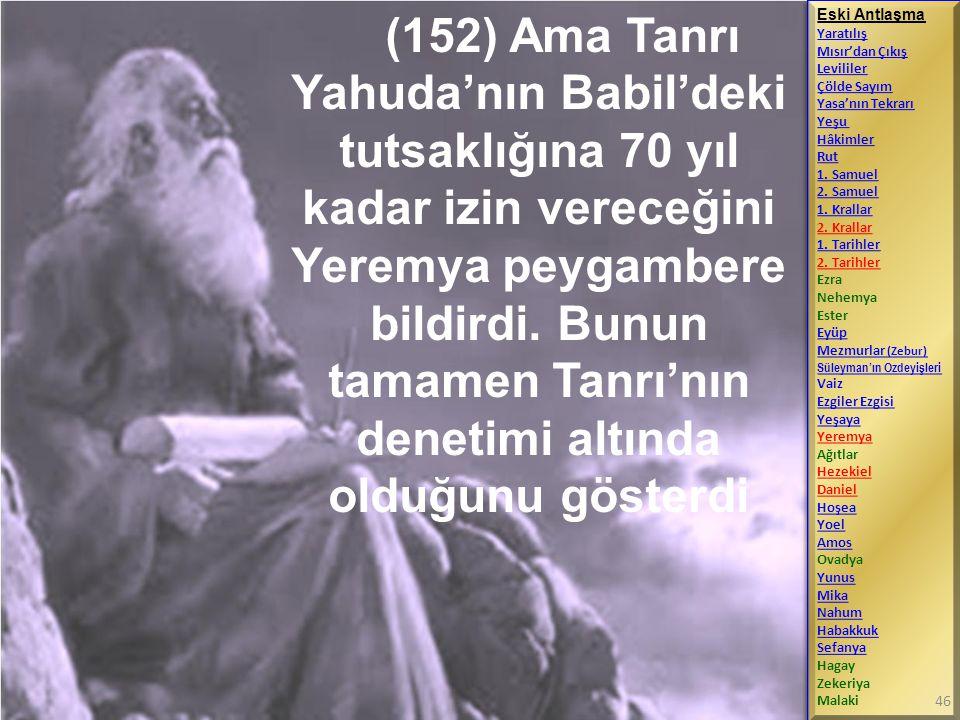 (152) Ama Tanrı Yahuda'nın Babil'deki tutsaklığına 70 yıl kadar izin vereceğini Yeremya peygambere bildirdi. Bunun tamamen Tanrı'nın denetimi altında