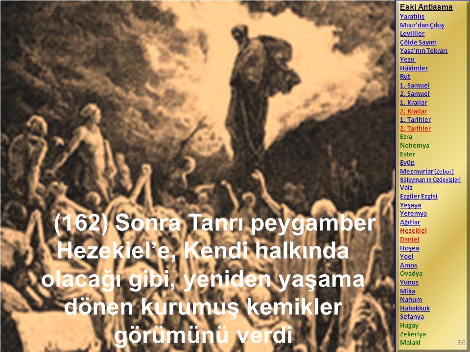 (162) Sonra Tanrı peygamber Hezekiel'e, Kendi halkında olacağı gibi, yeniden yaşama dönen kurumuş kemikler görümünü verdi Eski Antlaşma Yaratılış Mısı