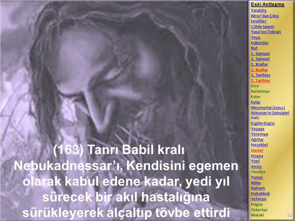 (163) Tanrı Babil kralı Nebukadnessar'ı, Kendisini egemen olarak kabul edene kadar, yedi yıl sürecek bir akıl hastalığına sürükleyerek alçaltıp tövbe