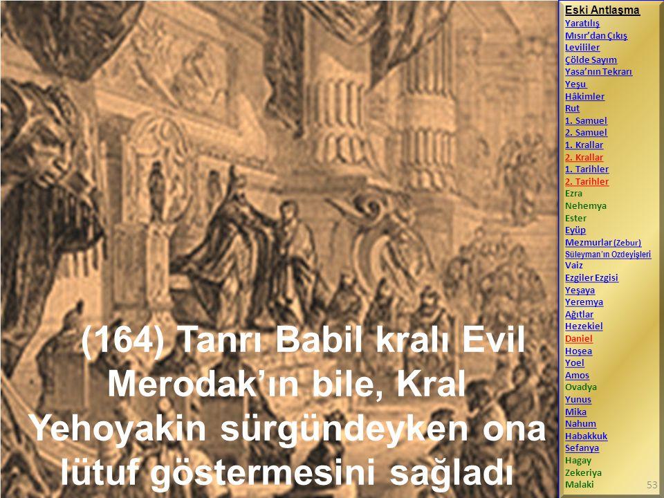 (164) Tanrı Babil kralı Evil Merodak'ın bile, Kral Yehoyakin sürgündeyken ona lütuf göstermesini sağladı Eski Antlaşma Yaratılış Mısır'dan Çıkış Levil