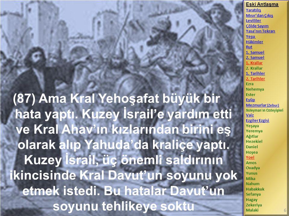 (87) Ama Kral Yehoşafat büyük bir hata yaptı. Kuzey İsrail'e yardım etti ve Kral Ahav'ın kızlarından birini eş olarak alıp Yahuda'da kraliçe yaptı. Ku