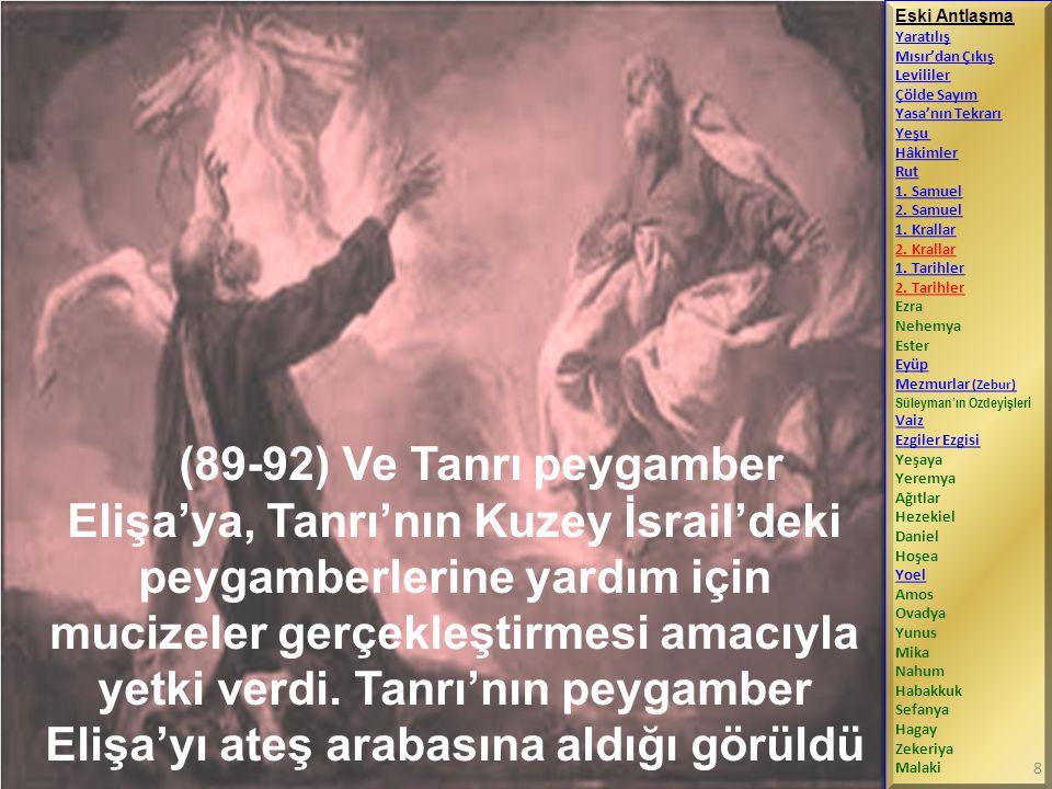(89-92) Ve Tanrı peygamber Elişa'ya, Tanrı'nın Kuzey İsrail'deki peygamberlerine yardım için mucizeler gerçekleştirmesi amacıyla yetki verdi. Tanrı'nı