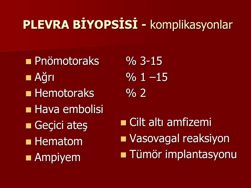 PLEVRA BİYOPSİSİ - komplikasyonlar Pnömotoraks% 3-15 Pnömotoraks% 3-15 Ağrı% 1 –15 Ağrı% 1 –15 Hemotoraks% 2 Hemotoraks% 2 Hava embolisi Hava embolisi