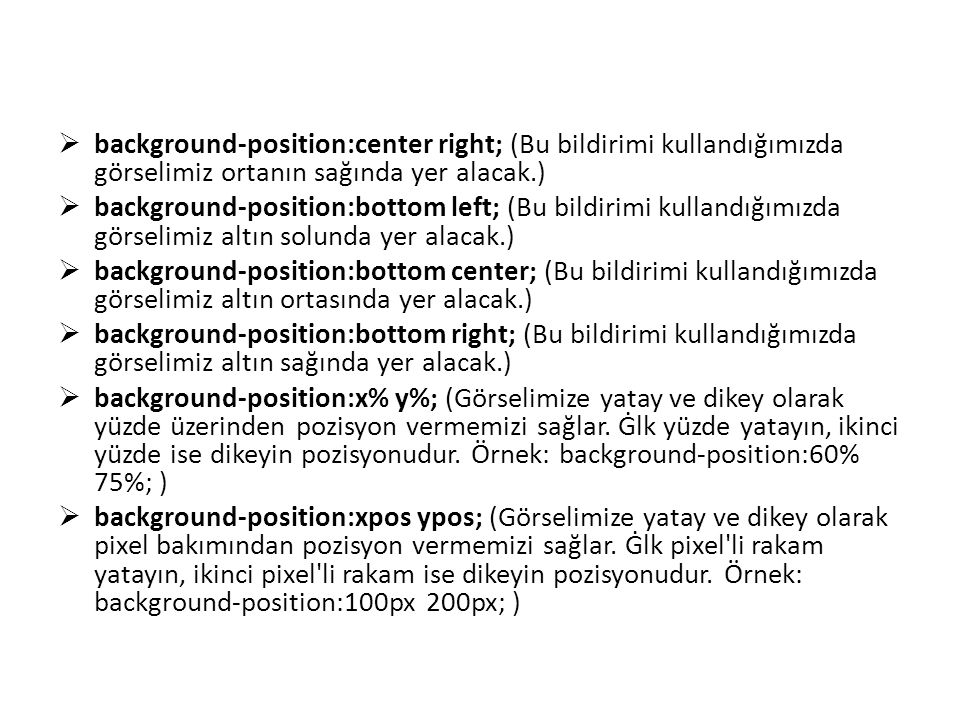  background-position:center right; (Bu bildirimi kullandığımızda görselimiz ortanın sağında yer alacak.)  background-position:bottom left; (Bu bildi
