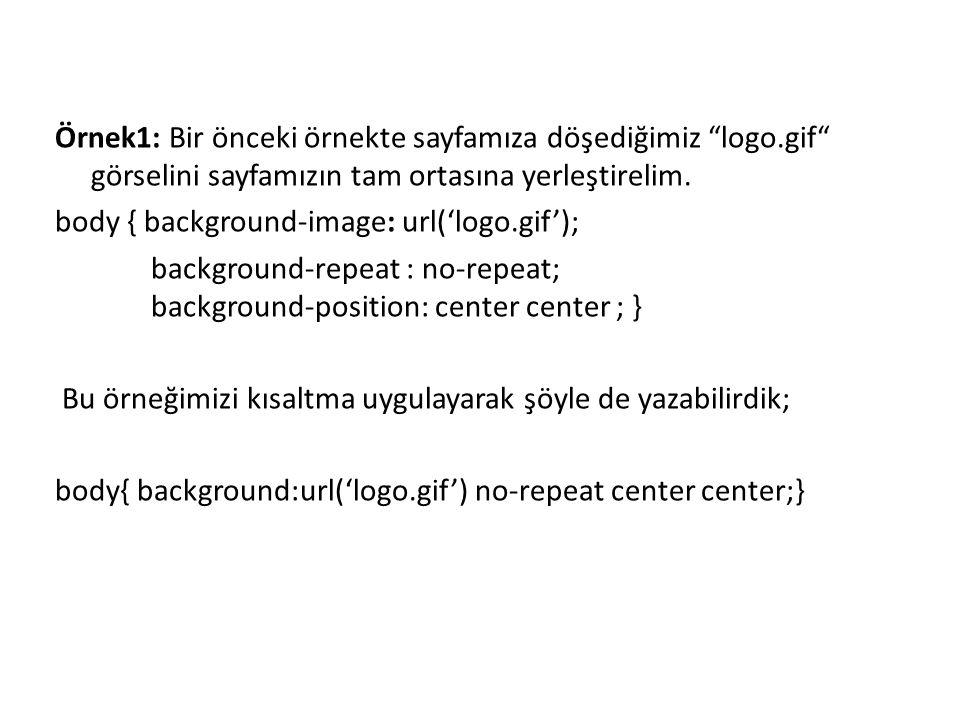 """Örnek1: Bir önceki örnekte sayfamıza döşediğimiz """"logo.gif"""" görselini sayfamızın tam ortasına yerleştirelim. body { background-image: url('logo.gif');"""