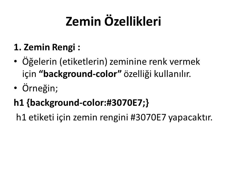 """Zemin Özellikleri 1. Zemin Rengi : Öğelerin (etiketlerin) zeminine renk vermek için """"background-color"""" özelliği kullanılır. Örneğin; h1 {background-co"""