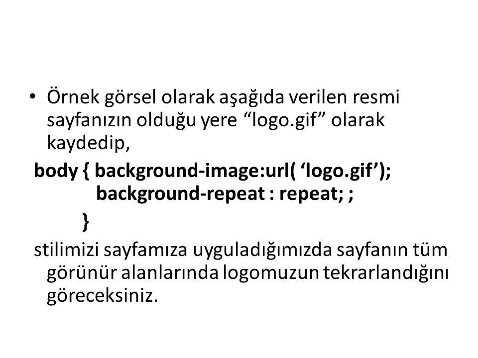 """Örnek görsel olarak aşağıda verilen resmi sayfanızın olduğu yere """"logo.gif"""" olarak kaydedip, body { background-image:url( 'logo.gif'); background-repe"""