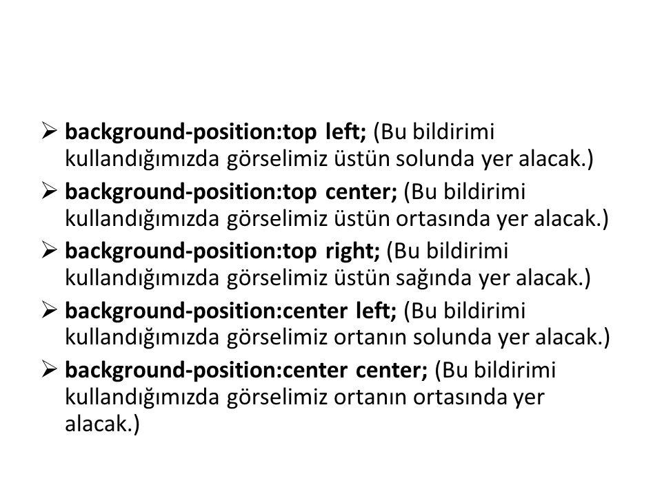  background-position:center right; (Bu bildirimi kullandığımızda görselimiz ortanın sağında yer alacak.)  background-position:bottom left; (Bu bildirimi kullandığımızda görselimiz altın solunda yer alacak.)  background-position:bottom center; (Bu bildirimi kullandığımızda görselimiz altın ortasında yer alacak.)  background-position:bottom right; (Bu bildirimi kullandığımızda görselimiz altın sağında yer alacak.)  background-position:x% y%; (Görselimize yatay ve dikey olarak yüzde üzerinden pozisyon vermemizi sağlar.