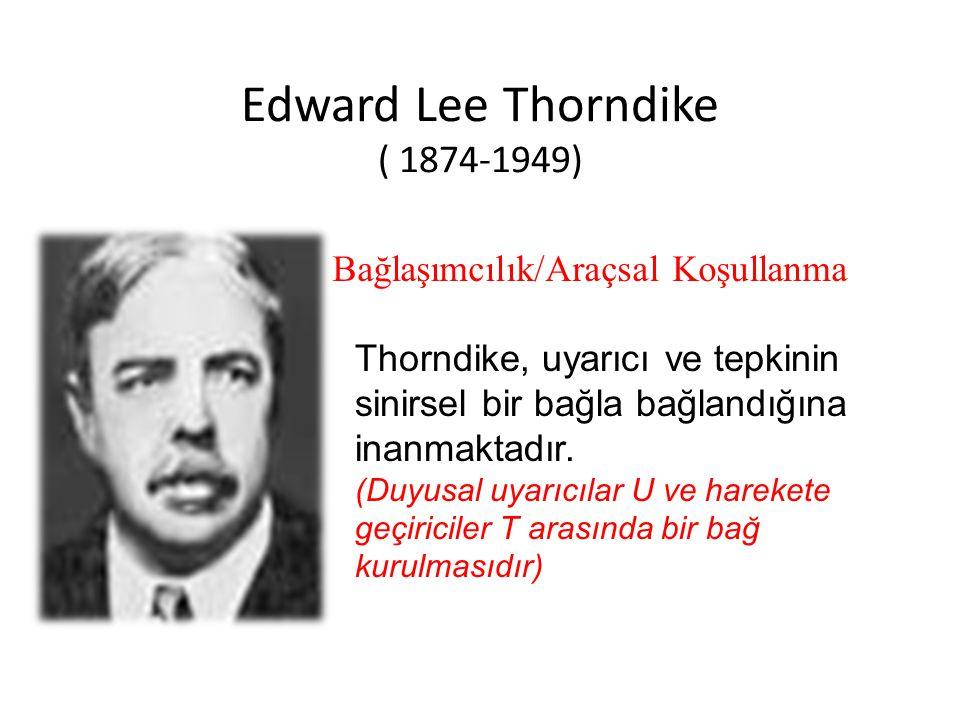 Edward Lee Thorndike ( 1874-1949) Bağlaşımcılık/Araçsal Koşullanma Thorndike, uyarıcı ve tepkinin sinirsel bir bağla bağlandığına inanmaktadır. (Duyus