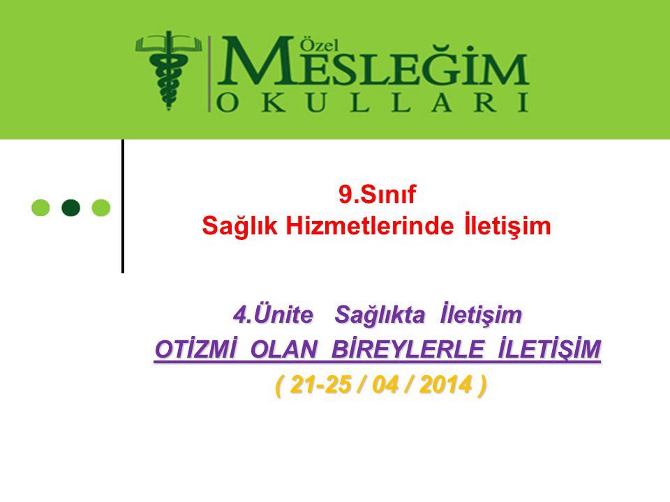 4.Ünite Sağlıkta İletişim OTİZMİ OLAN BİREYLERLE İLETİŞİM ( 21-25 / 04 / 2014 ) ( 21-25 / 04 / 2014 ) 9.Sınıf Sağlık Hizmetlerinde İletişim