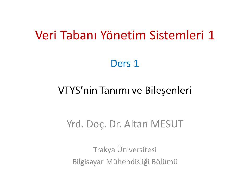 Veri Tabanı Yönetim Sistemleri 1 Ders 1 VTYS'nin Tanımı ve Bileşenleri Yrd. Doç. Dr. Altan MESUT Trakya Üniversitesi Bilgisayar Mühendisliği Bölümü