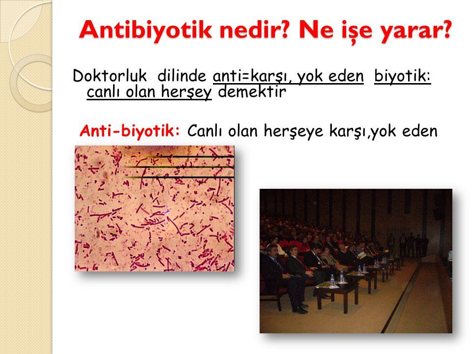 Antibiyotik nedir? Ne işe yarar? Doktorluk dilinde anti=karşı, yok eden biyotik: canlı olan herşey demektir Anti-biyotik: Canlı olan herşeye karşı,yok