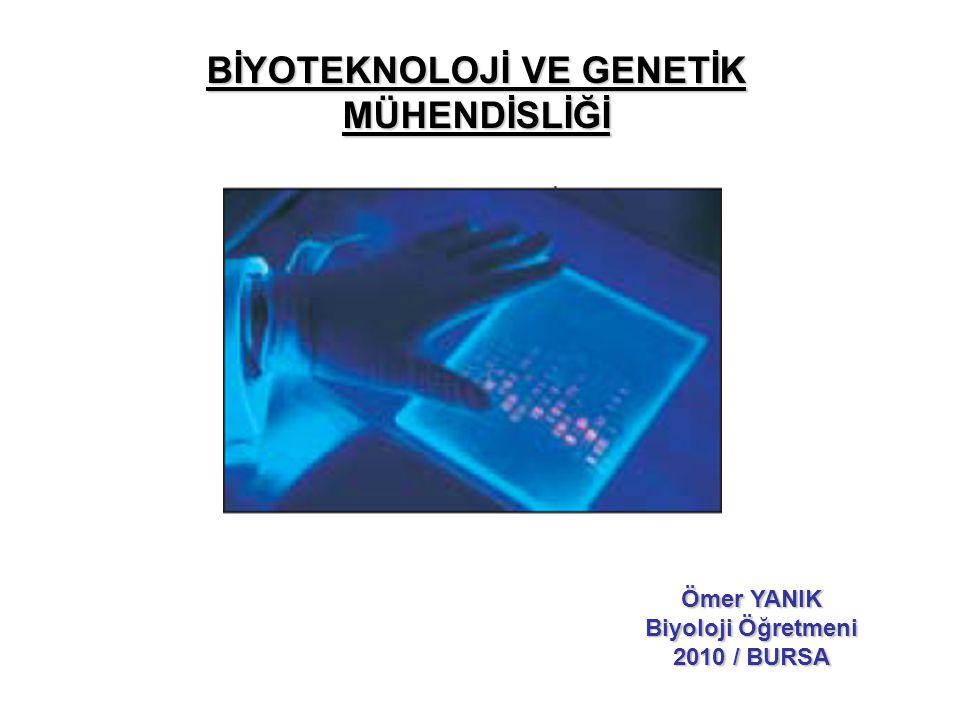 BİYOTEKNOLOJİ VE GENETİK MÜHENDİSLİĞİ Ömer YANIK Biyoloji Öğretmeni 2010 / BURSA