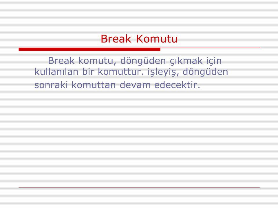Break Komutu Break komutu, döngüden çıkmak için kullanılan bir komuttur. işleyiş, döngüden sonraki komuttan devam edecektir.